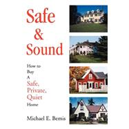 Safe and Sound : How to Buy A Safe, Private, Quiet Home by Bemis, Michael E., 9780595278473