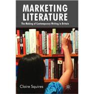 Marketing Literature The Making of Contemporary Writing in Britain by Squires, Claire, 9780230228474