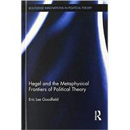 Hegel and the Metaphysical Frontiers of Political Theory by Goodfield; Eric, 9780415698474