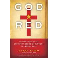 God Is Red : The Secret Story of How Christianity Survived and Flourished in Communist China by Yiwu, Liao; Huang, Wenguang, 9780062078476