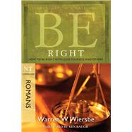Be Right (Romans) How to Be Right with God, Yourself, and Others by Wiersbe, Warren W., 9781434768476
