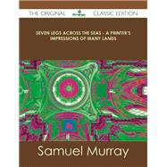 Seven Legs Across the Seas: A Printer's Impressions of Many Lands by Murray, Samuel, 9781486488476