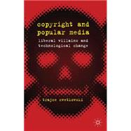 Copyright and Popular Media Liberal Villains and Technological Change by Cvetkovski, Trajce, 9780230368477