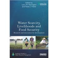 Water Scarcity, Livelihoods and Food Security: Research and Innovation for Development by Harrington; Larry W., 9780415728478