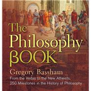 The Philosophy Book From the Vedas to the New Atheists, 250 Milestones in the History of Philosophy by Bassham, Gregory, 9781454918479