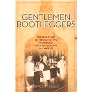 Gentlemen Bootleggers: The True Story of Templeton Rye, Prohibition, and a Small Town in Cahoots by Bauer, Bryce T., 9781613748480