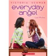 Everyday Angel #3: Last Wishes by Schwab, Victoria, 9780545528481