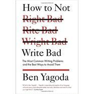 How to Not Write Bad : The Most Common Writing Problems, and the Best Ways to Avoid Them by Yagoda, Ben, 9781594488481