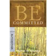 Be Committed (Ruth & Esther) Doing God's Will Whatever the Cost by Wiersbe, Warren W., 9781434768483