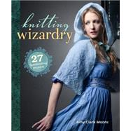 Knitting Wizardry: 27 Spellbinding Projects by Moore, Amy Clarke, 9781620338483