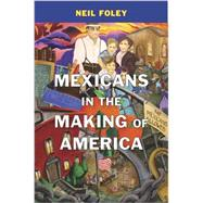Mexicans in the Making of America by Foley, Neil, 9780674048485