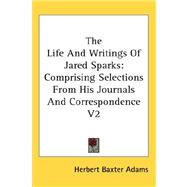 The Life and Writings of Jared Sparks: Comprising Selections from His Journals and Correspondence by Adams, Herbert Baxter, 9780548088487