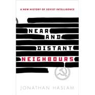 Near and Distant Neighbours A New History of Soviet Intelligence by Haslam, Jonathan, 9780198708490