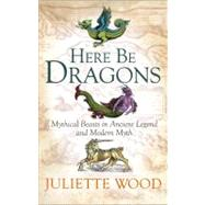 Here Be Dragons Mythical Beasts in Ancient Legend and Modern Myth by Wood, Juliette, 9781441148490