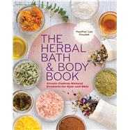 The Herbal Bath & Body Book Create Custom Natural Products for Hair and Skin by Houdek, Heather Lee, 9781454708490