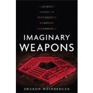 Imaginary Weapons : A Journey Through the Pentagon's Scientific Underworld by Weinberger, Sharon, 9781560258490