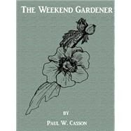 The Weekend Gardener by Casson, Paul W., 9781587218491