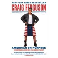 American on Purpose : The Improbable Adventures of an Unlikely Patriot by Ferguson, Craig, 9780061998492