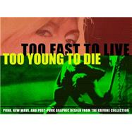 Too Fast to Live, Too Young to Die: Punk and Post Punk Graphics by Krivine, Andrew, 9781606998496