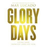 Glory Days: Living Your Promised Land Life Now by Lucado, Max, 9780849948497