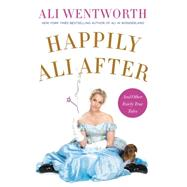 Happily Ali After: And Other Fairly True Tales by Wentworth, Ali, 9780062238498