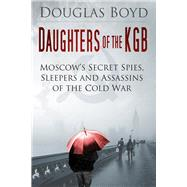 Daughters of the KGB: Moscow's Secret Spies, Sleepers and Assassins of the Cold War by Boyd, Douglas, 9780750958509