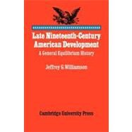 Late Nineteenth-Century American Development: A General Equilibrium History by Jeffrey G. Williamson, 9780521088510