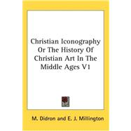 Christian Iconography or the History of Christian Art in the Middle Ages V1 by Didron, M., 9780548128510