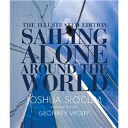 Sailing Alone Around the World: The Complete Illustrated Edition by Slocum, Joshua; Wolff, Geoffrey, 9780760348512