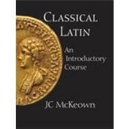 Classical Latin : An Introductory Course by McKeown, JC, 9780872208513