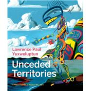 Lawrence Paul Yuxweluptun Unceded Territories by Duffek, Karen ; Willard, Tania; Alteen, Glen ; Lippard, Lucy ; Turner, Michael, 9781927958513