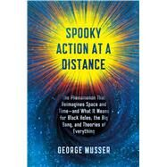 Spooky Action at a Distance The Phenomenon That Reimagines Space and Time--and What It Means for Black Holes, the Big Bang, and Theories of Everything by Musser, George, 9780374298517