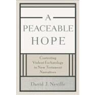 A Peaceable Hope: Contesting Violent Eschatology in New Testament Narratives by Neville, David J., 9780801048517