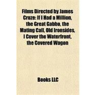 Films Directed by James Cruze : If I Had a Million, the Great Gabbo, the Mating Call, Old Ironsides, I Cover the Waterfront, the Covered Wagon by , 9781157148517