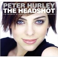 The Headshot The Secrets to Creating Amazing Headshot Portraits by Hurley, Peter, 9780133928518