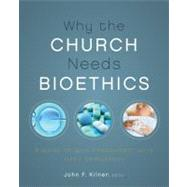 Why the Church Needs Bioethics : A Guide to Wise Engagement with Life's Challenges by Kilner, John F., 9780310328520