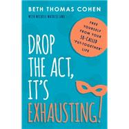 Drop the Act, It�s Exhausting!: Free Yourself from Your So-called Put-together Life by Cohen, Beth Thomas; Matrisciani, Michele (CON), 9781493008520