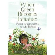 When Green Becomes Tomatoes Poems for All Seasons by Fogliano, Julie; Morstad, Julie, 9781596438521