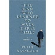 The Man Who Learned to Walk Three Times: A Memoir by Kavanagh, Peter, 9780345808523