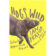 Hogs Wild Selected Reporting Pieces by Frazier, Ian, 9780374298524