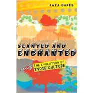 Slanted and Enchanted The Evolution of Indie Culture by Oakes, Kaya, 9780805088526