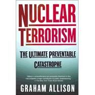 Nuclear Terrorism The Ultimate Preventable Catastrophe by Allison, Graham, 9780805078527