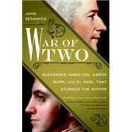 War of Two: Alexander Hamilton, Aaron Burr, and the Duel That Stunned the Nation by Sedgwick, John, 9781592408528