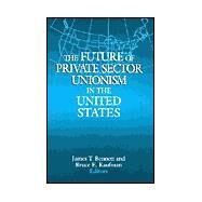 The Future of Private Sector Unionism in the United States by Bennett,James T., 9780765608529