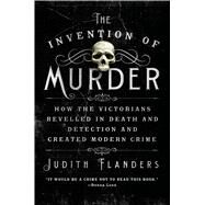 The Invention of Murder How the Victorians Revelled in Death and Detection and Created Modern Crime by Flanders, Judith, 9781250048530