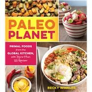 Paleo Planet: Primal Foods from the Global Kitchen, With More Than 125 Recipes by Winkler, Rebecca, 9781558328532