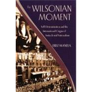The Wilsonian Moment Self-Determination and the International Origins of Anticolonial Nationalism by Manela, Erez, 9780195378535