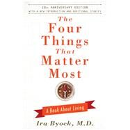 The Four Things That Matter Most - 10th Anniversary Edition A Book About Living by Byock, Ira, 9781476748535