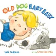 Old Dog Baby Baby by Fogliano, Julie; Raschka, Chris, 9781596438538