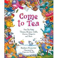 Come to Tea : Fun Tea Party Themes, Recipes, Crafts, Games, Etiquette and More by Stephanie Dunnewind, illustrated by Capucine Mazille, 9781402708541